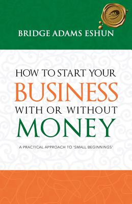 How to Start Your Business with or Without Money: A Practical Approach to 'Small Beginnings' - Adams Eshun, Bridge