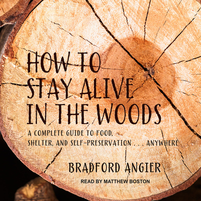 How to Stay Alive in the Woods: A Complete Guide to Food, Shelter and Self-Preservation Anywhere - Angier, Bradford, and Boston, Matthew (Narrator)