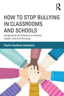How to Stop Bullying in Classrooms and Schools: Using Social Architecture to Prevent, Lessen, and End Bullying - Goodstein, Phyllis Kaufman