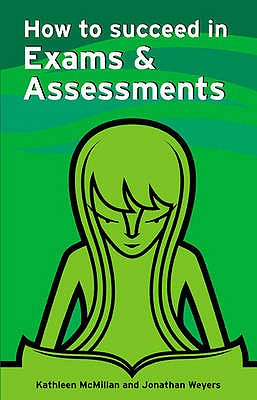 How to Succeed in Exams and Assessments - McMillan, Kathleen, and Weyers, Jonathan