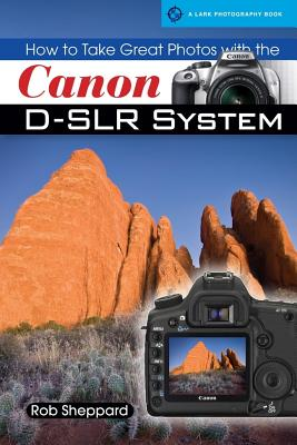 How to Take Great Photos with the Canon D-SLR System - Sheppard, Rob