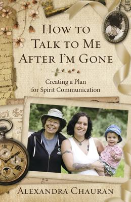 How to Talk to Me After I'm Gone: Creating a Plan for Spirit Communication - Chauran, Alexandra
