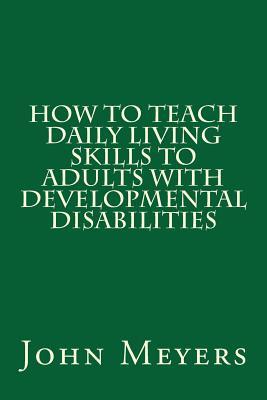 How to Teach Daily Living Skills to Adults with Developmental Disabilities - Meyers, John, Dr.