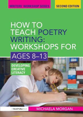 How to Teach Poetry Writing: Workshops for Ages 8-13: Developing Creative Literacy - Morgan, Michaela
