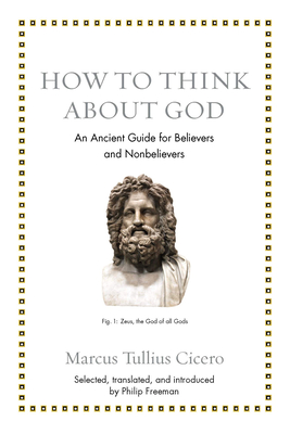 How to Think about God: An Ancient Guide for Believers and Nonbelievers - Cicero, Marcus Tullius, and Freeman, Philip (Translated by)