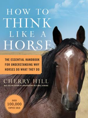 How to Think Like a Horse: The Essential Handbook for Understanding Why Horses Do What They Do - Hill, Cherry