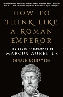 How to Think Like a Roman Emperor: The Stoic Philosophy of Marcus Aurelius - Robertson, Donald