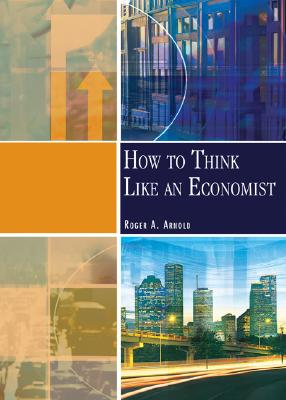How to Think Like an Economist - Arnold, Roger A