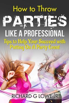 How to Throw Parties Like a Professional: Tips to Help You Succeed with Putting on a Party Event - Lowe Jr, Richard G
