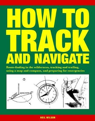 How to Track and Navigate: Route-finding in the wilderness, tracking and trailing, using a map and compass, and preparing for emergencies - Wilson, Neil