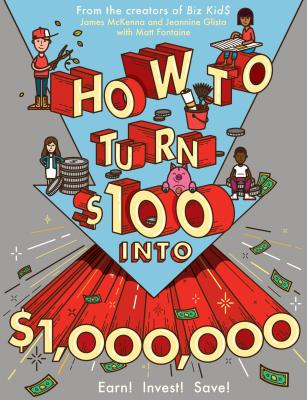 How to Turn $100 Into $1,000,000: Earn! Save! Invest! - McKenna, James, and Glista, Jeannine, and Fontaine, Matt