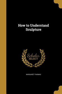 How to Understand Sculpture - Thomas, Margaret