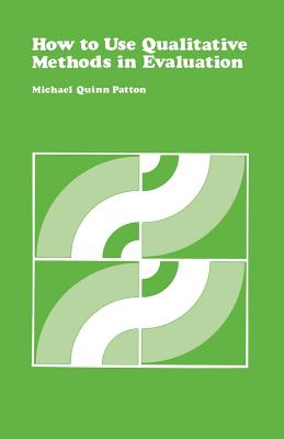 How to Use Qualitative Methods in Evaluation - Patton, Michael Quinn, Dr., PhD