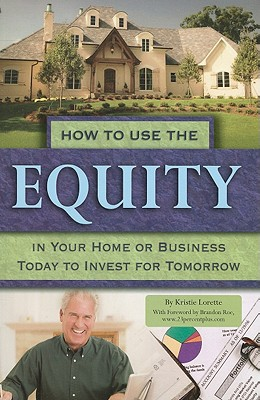 How to Use the Equity in Your Home or Business Today to Invest for Tomorrow - Lorette, Kristie