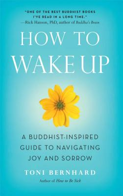 How to Wake Up: A Buddhist-Inspired Guide to Navigating Joy and Sorrow - Bernhard, Toni