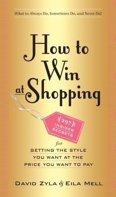 How to Win at Shopping: 297 Insider Secrets for Getting the Style You Want at the Price You Want to Pay - Zyla, David