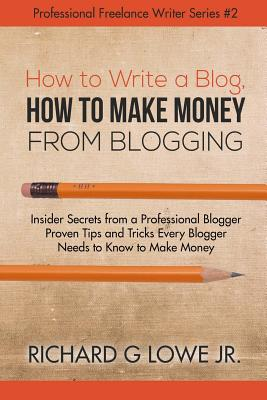 How to Write a Blog, How to Make Money from Blogging: Insider Secrets from a Professional Blogger Proven Tips and Tricks Every Blogger Needs to Know to Make Money - Lowe Jr, Richard G