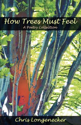How Trees Must Feel: A Poetry Collection - Longenecker, Chris