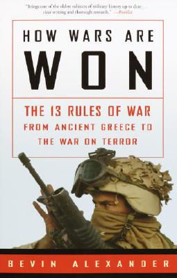 How Wars Are Won: The 13 Rules of War from Ancient Greece to the War on Terror - Alexander, Bevin