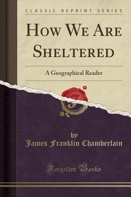 How We Are Sheltered: A Geographical Reader (Classic Reprint) - Chamberlain, James Franklin