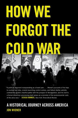 How We Forgot the Cold War: A Historical Journey Across America - Wiener, Jon