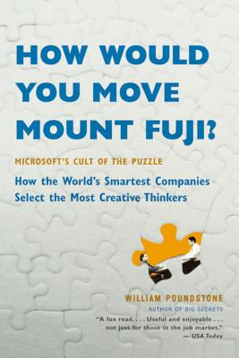 How Would You Move Mount Fuji?: Microsoft's Cult of the Puzzle -- How the World's Smartest Companies Select the Most Creative Thinkers - Poundstone, William