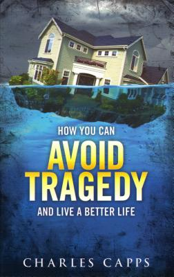 How You Can Avoid Tragedy and Live a Better Life - Capps, Charles