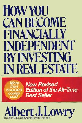 How You Can Become Financially Independent by Investing in Real Estate - Lowry, Albert J