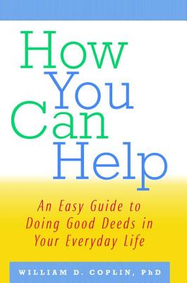 How You Can Help: An Easy Guide to Doing Good Deeds in Your Everyday Life - Coplin, William D.