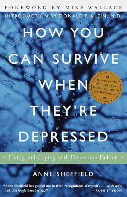 How You Can Survive When They're Depressed: Living and Coping with Depression Fallout - Sheffield, Anne, and Wallace, Mike, Professor (Foreword by), and Klein, Donald F, M.D. (Introduction by)