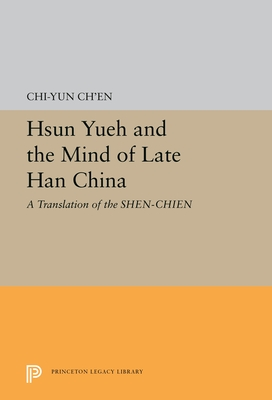 Hsun Yueh and the Mind of Late Han China: A Translation of the SHEN-CHIEN - Ch'en, Chi-Yen