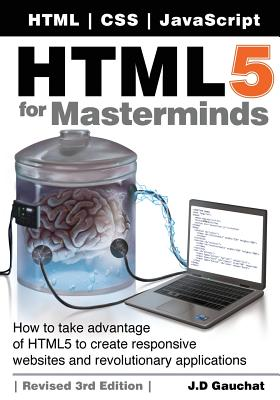 HTML5 for Masterminds: How to Take Advantage of HTML5 to Create Responsive Websites and Revolutionary Applications - Gauchat, J D