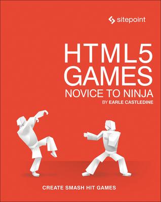 Html5 Games: Novice to Ninja: Create Smash Hit Games in Html5 - Castledine, Earle
