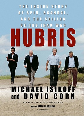 Hubris: The Inside Story of Spin, Scandal, and the Selling of the Iraq War - Isikoff, Michael, and Rudnicki, Stefan (Read by)