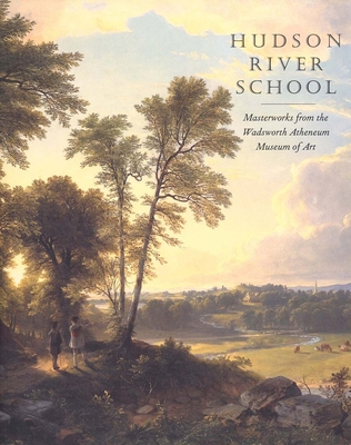 Hudson River School: Masterworks from the Wadsworth Atheneum Museum of Art - Kornhauser, Elizabeth Mankin, Ms., and Ellis, Amy, and Miesmer, Maureen (Contributions by)