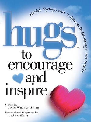 Hugs to Encourage and Inspire: Stories, Sayings, and Scriptures to Encourage and Inspire - Smith, John, and Weiss, LeAnn