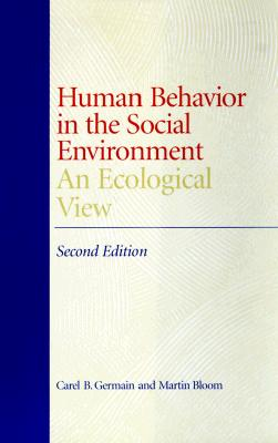 Human Behavior in the Social Environment: An Ecological View - Germain, Carel, and Bloom, Martin, Professor
