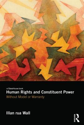Human Rights and Constituent Power: Without Model or Warranty - Wall, Illan rua