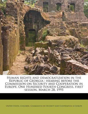 Human Rights and Democratization in the Republic of Georgia: Hearing Before the Commission on Security and Cooperation in Europe, One Hundred Fourth Congress, First Session, March 28, 1995 - United States Congress Commission on S (Creator)