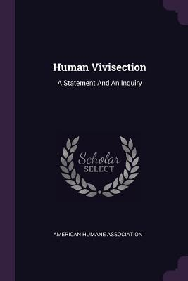 Human Vivisection: A Statement and an Inquiry - Association, American Humane