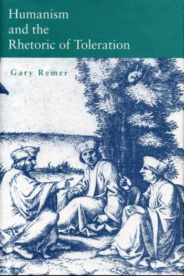 Humanism and the Rhetoric of Toleration - Remer, Gary