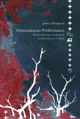 Humanitarian Performance: From Disaster Tragedies to Spectacles of War - Thompson, James