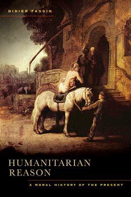 Humanitarian Reason: A Moral History of the Present - Fassin, Didier