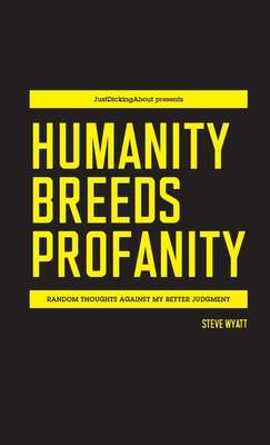 Humanity Breeds Profanity: Random thoughts against my better judgment - Wyatt, Steve