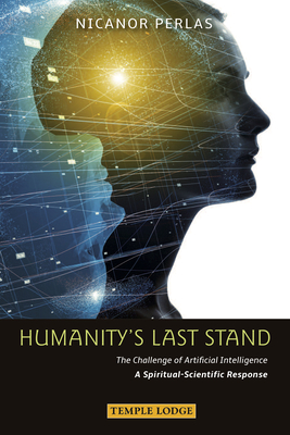 Humanity's Last Stand: The Challenge of Artificial Intelligence - A Spiritual-Scientific Response - Perlas, Nicanor