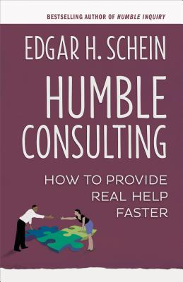 Humble Consulting: How to Provide Real Help Faster - Schein, Edgar H
