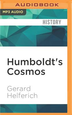 Humboldt's Cosmos: Alexander Von Humboldt and the Latin American Journey That Changed the Way We See the World - Helferich, Gerard, and Childs, Ray (Read by)
