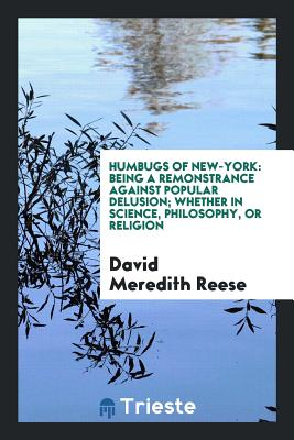 Humbugs of New-York: Being a Remonstrance Against Popular Delusion; Whether in Science, Philosophy, or Religion - Reese, David Meredith