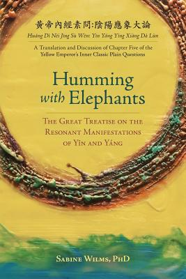 "Humming with Elephants: A Translation and Discussion of the ""Great Treatise on the Resonant Manifestations of Y+n and Yáng"" - Wilms, Sabine, and Rosenberg, Z'Ev, Professor, Lac (Commentaries by)"