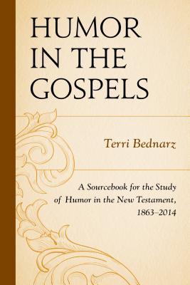 Humor in the Gospels: A Sourcebook for the Study of Humor in the New Testament, 1863-2014 - Bednarz, Terri